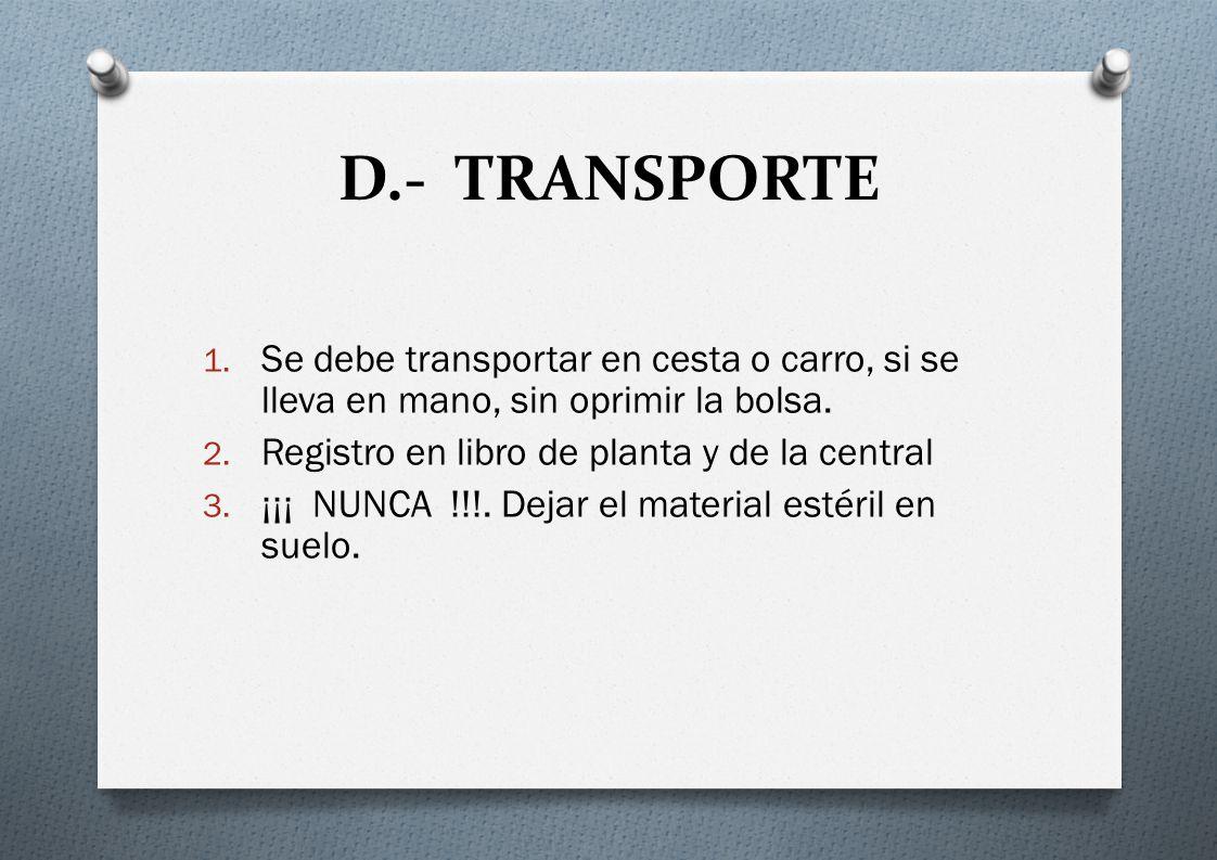 D.- TRANSPORTE Se debe transportar en cesta o carro, si se lleva en mano, sin oprimir la bolsa. Registro en libro de planta y de la central.