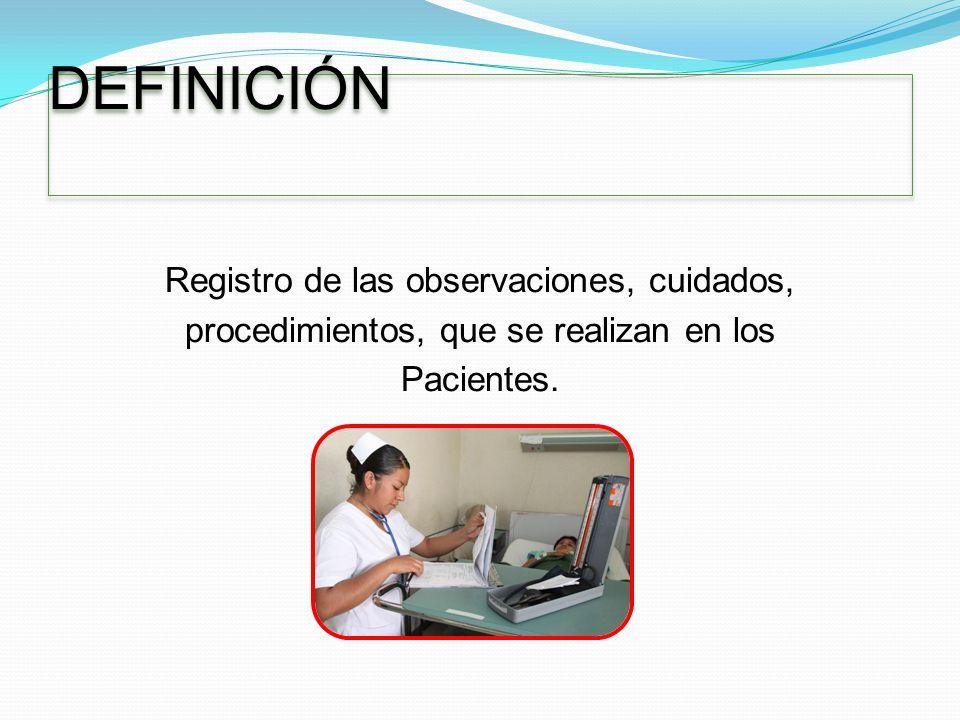 DEFINICIÓN Registro de las observaciones, cuidados, procedimientos, que se realizan en los Pacientes.