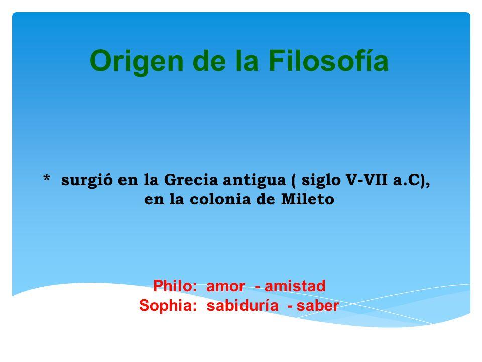 Origen de la Filosofía * surgió en la Grecia antigua ( siglo V-VII a.C), en la colonia de Mileto.