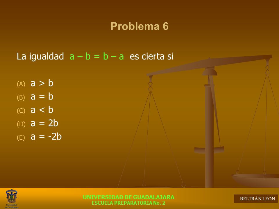 Problema 6 La igualdad a – b = b – a es cierta si a > b a = b
