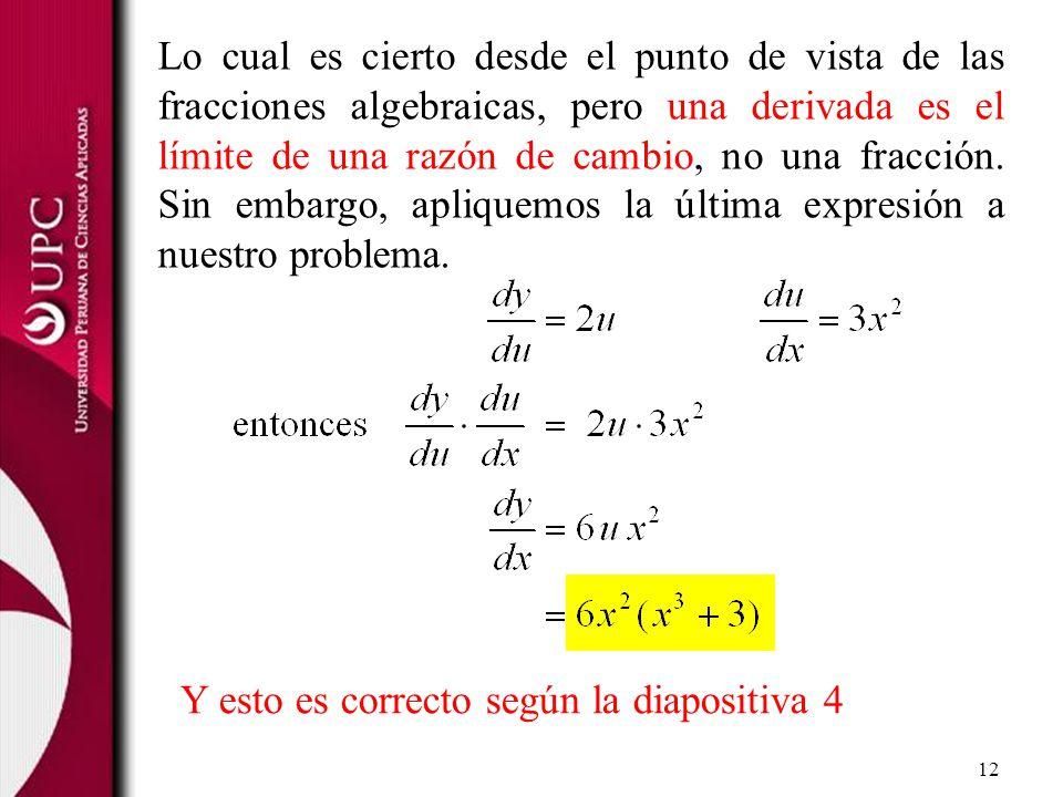 Lo cual es cierto desde el punto de vista de las fracciones algebraicas, pero una derivada es el límite de una razón de cambio, no una fracción. Sin embargo, apliquemos la última expresión a nuestro problema.