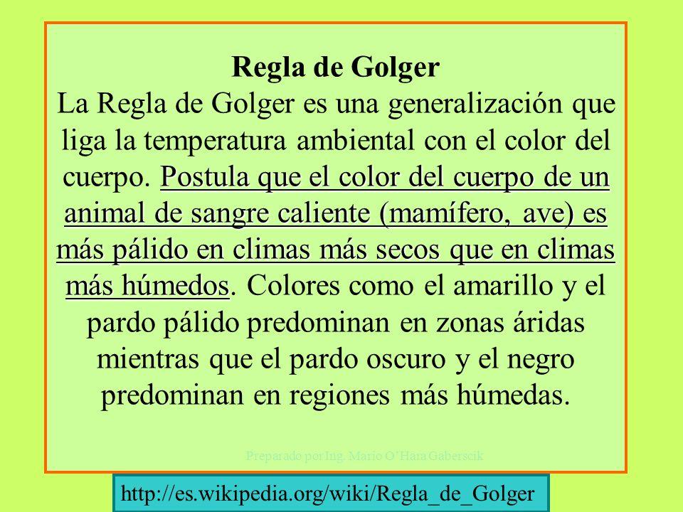 Regla de Golger La Regla de Golger es una generalización que liga la temperatura ambiental con el color del cuerpo. Postula que el color del cuerpo de un animal de sangre caliente (mamífero, ave) es más pálido en climas más secos que en climas más húmedos. Colores como el amarillo y el pardo pálido predominan en zonas áridas mientras que el pardo oscuro y el negro predominan en regiones más húmedas.