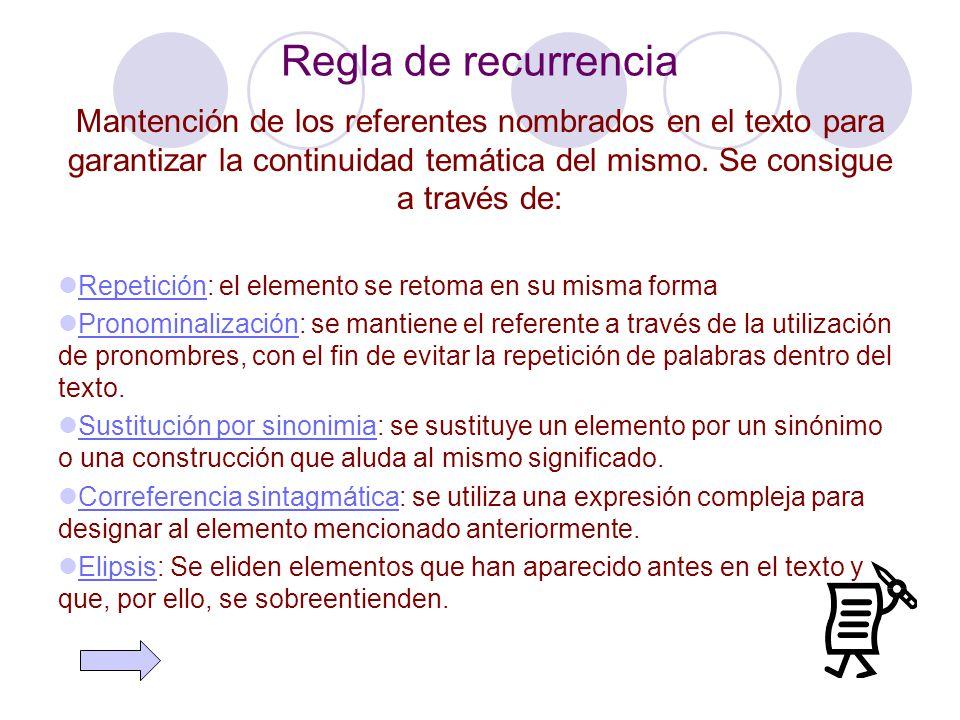 Regla de recurrencia Mantención de los referentes nombrados en el texto para garantizar la continuidad temática del mismo. Se consigue a través de: