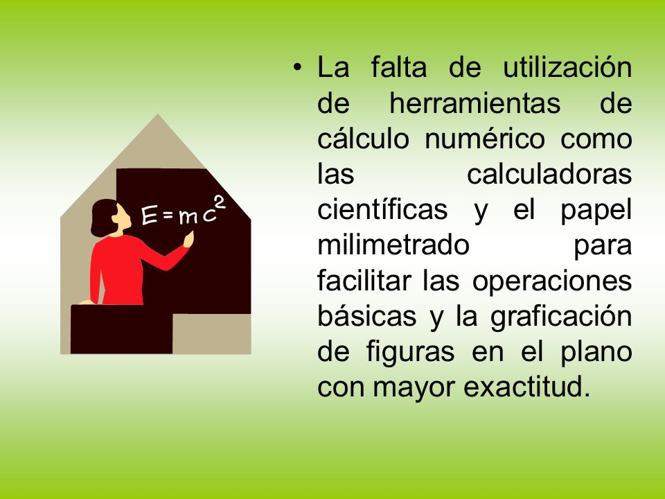 La falta de utilización de herramientas de cálculo numérico como las calculadoras científicas y el papel milimetrado para facilitar las operaciones básicas y la graficación de figuras en el plano con mayor exactitud.