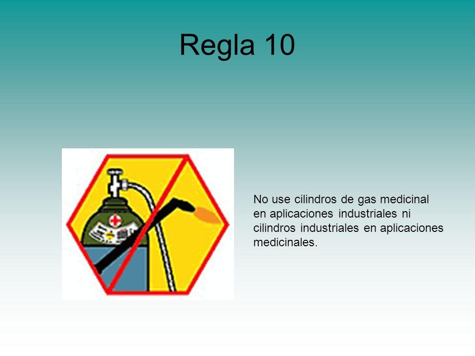Regla 10 No use cilindros de gas medicinal en aplicaciones industriales ni cilindros industriales en aplicaciones medicinales.