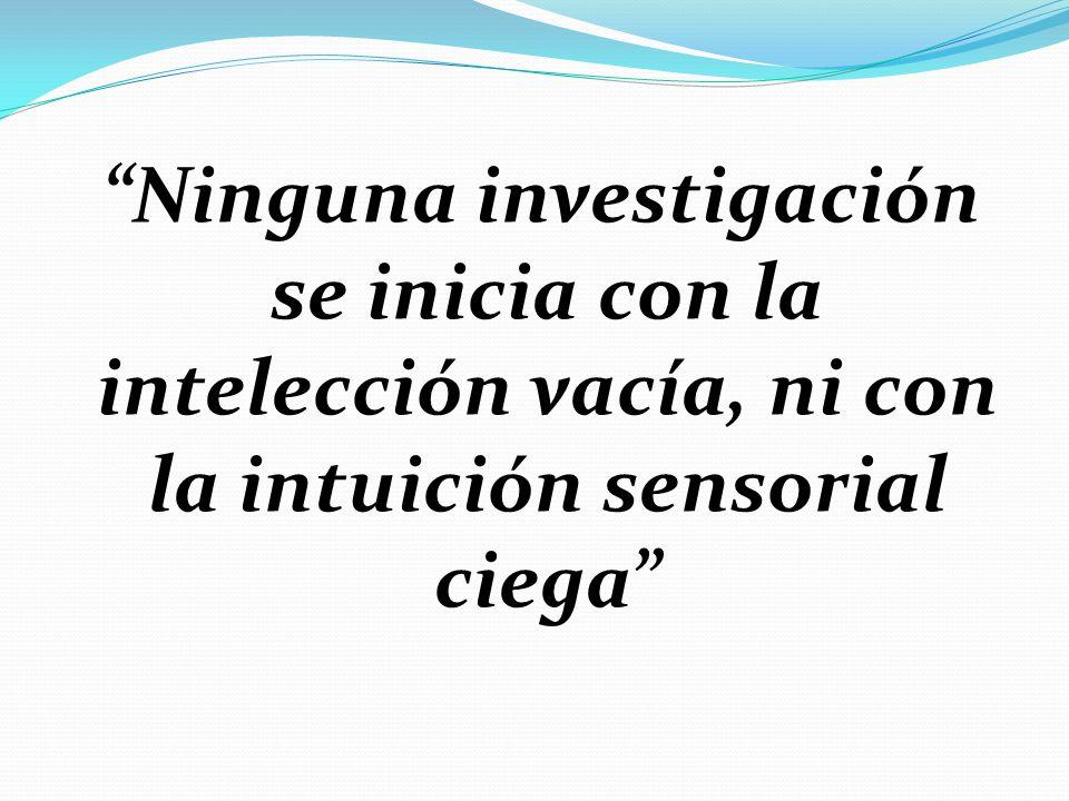 Ninguna investigación se inicia con la intelección vacía, ni con la intuición sensorial ciega
