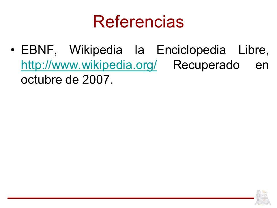 Referencias EBNF, Wikipedia la Enciclopedia Libre, http://www.wikipedia.org/ Recuperado en octubre de 2007.