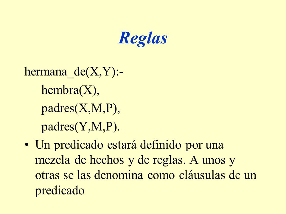 Reglas hermana_de(X,Y):- hembra(X), padres(X,M,P), padres(Y,M,P).