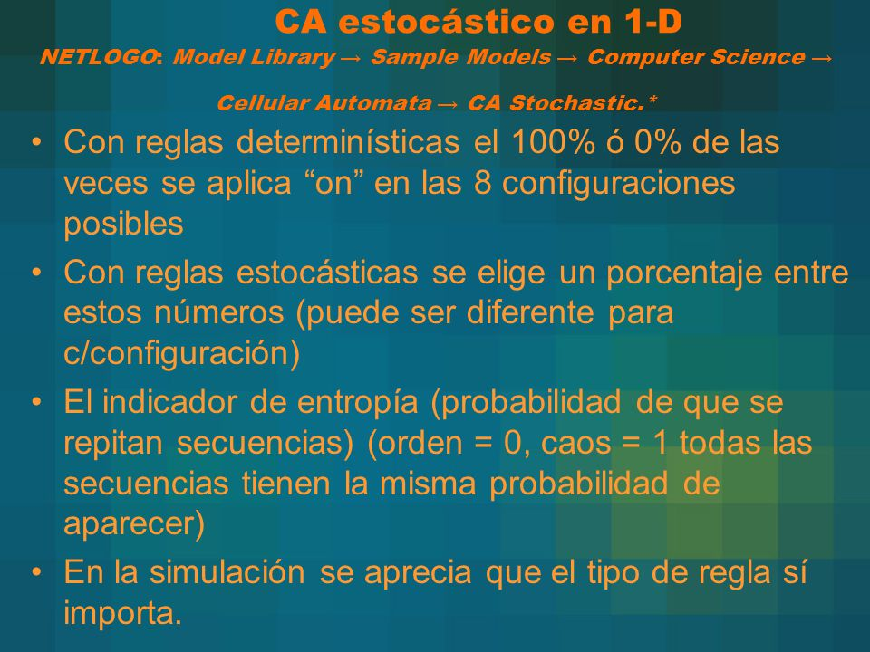 CA estocástico en 1-D NETLOGO: Model Library → Sample Models → Computer Science → Cellular Automata → CA Stochastic.*