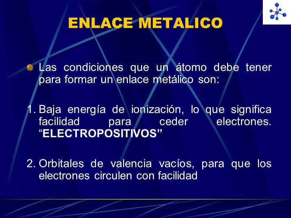 ENLACE METALICO Las condiciones que un átomo debe tener para formar un enlace metálico son: