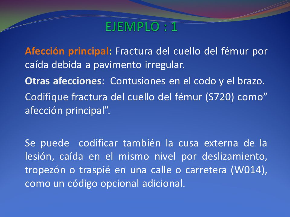 EJEMPLO : 1 Afección principal: Fractura del cuello del fémur por caída debida a pavimento irregular.