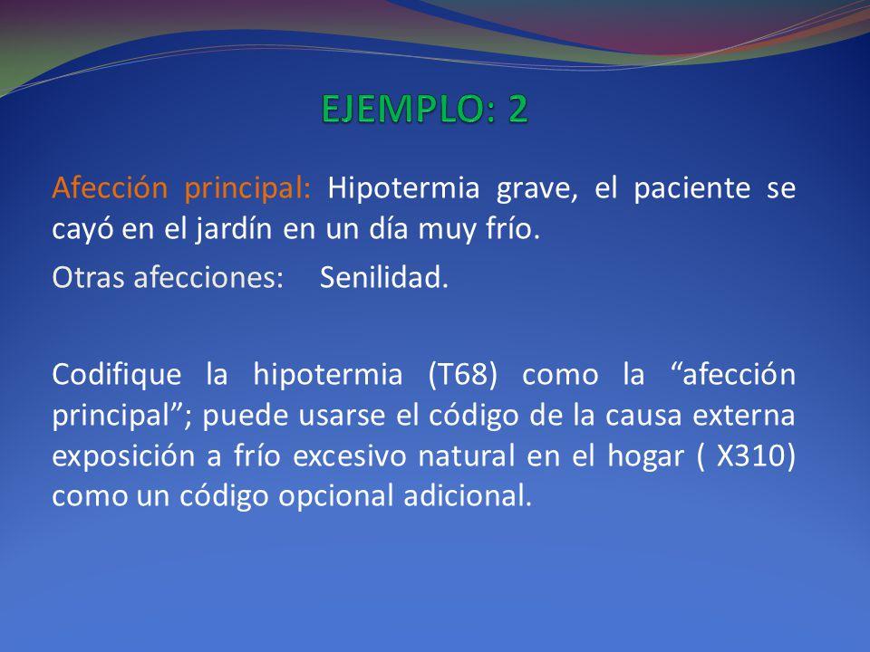 EJEMPLO: 2 Afección principal: Hipotermia grave, el paciente se cayó en el jardín en un día muy frío.