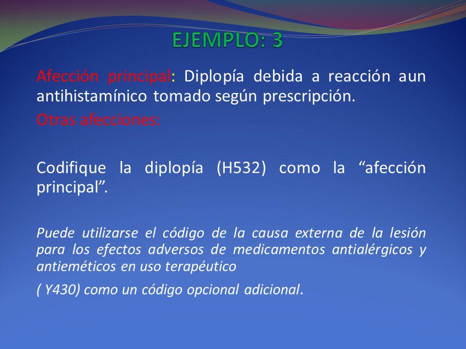 EJEMPLO: 3 Afección principal: Diplopía debida a reacción aun antihistamínico tomado según prescripción.