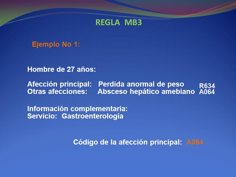 REGLA MB3 Ejemplo No 1: Hombre de 27 años: Afección principal: Perdida anormal de peso Otras afecciones: Absceso hepático amebiano.
