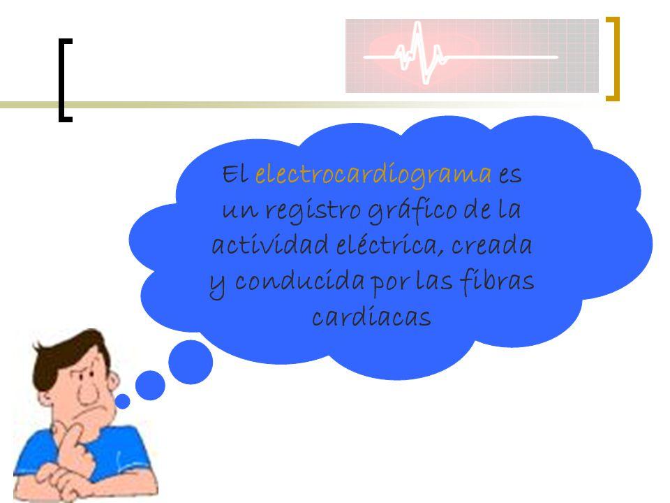El electrocardiograma es un registro gráfico de la actividad eléctrica, creada y conducida por las fibras cardiacas