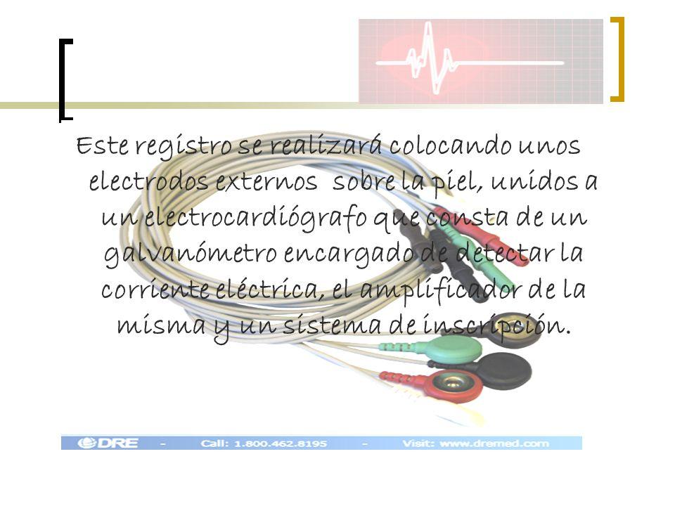 Este registro se realizará colocando unos electrodos externos sobre la piel, unidos a un electrocardiógrafo que consta de un galvanómetro encargado de detectar la corriente eléctrica, el amplificador de la misma y un sistema de inscripción.