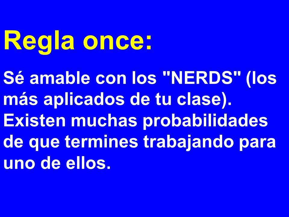 Regla once: Sé amable con los NERDS (los más aplicados de tu clase). Existen muchas probabilidades de que termines trabajando para.