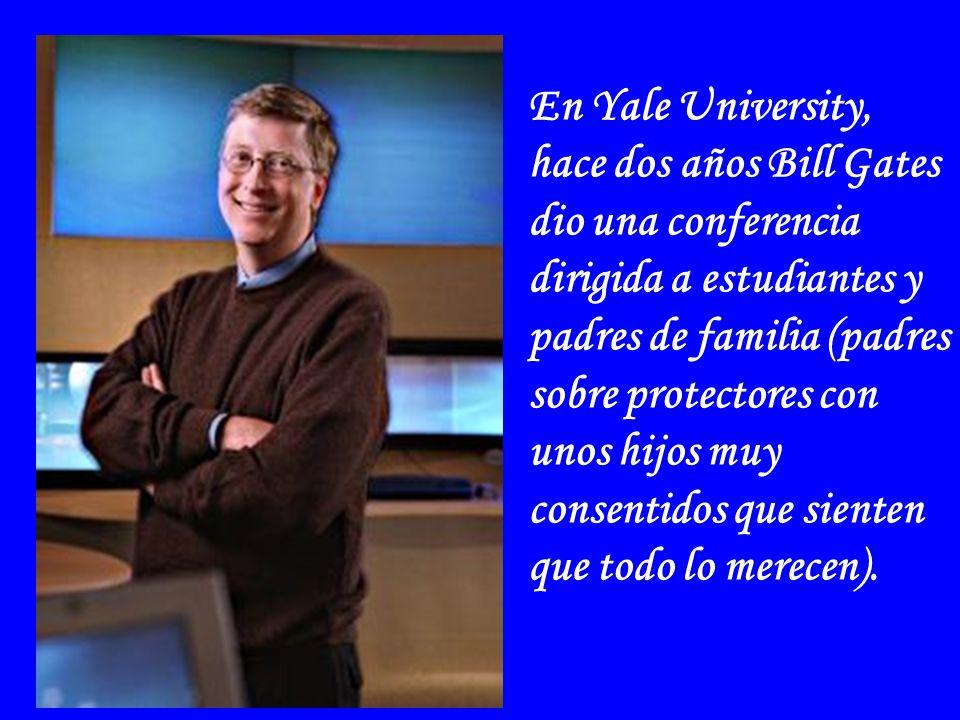 En Yale University, hace dos años Bill Gates dio una conferencia dirigida a estudiantes y padres de familia (padres sobre protectores con unos hijos muy consentidos que sienten que todo lo merecen).