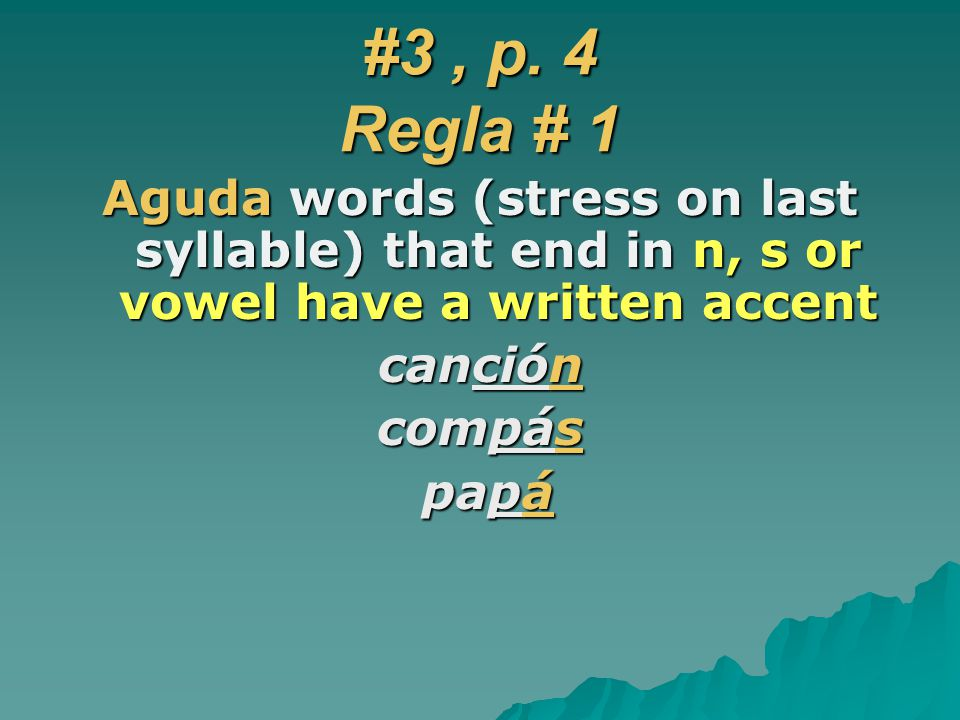 #3 , p. 4 Regla # 1 Aguda words (stress on last syllable) that end in n, s or vowel have a written accent.