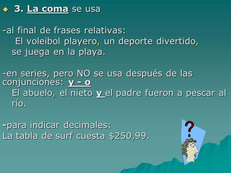 3. La coma se usa -al final de frases relativas: El voleibol playero, un deporte divertido, se juega en la playa.