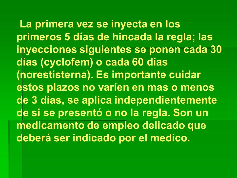 La primera vez se inyecta en los primeros 5 días de hincada la regla; las inyecciones siguientes se ponen cada 30 días (cyclofem) o cada 60 días (norestisterna).