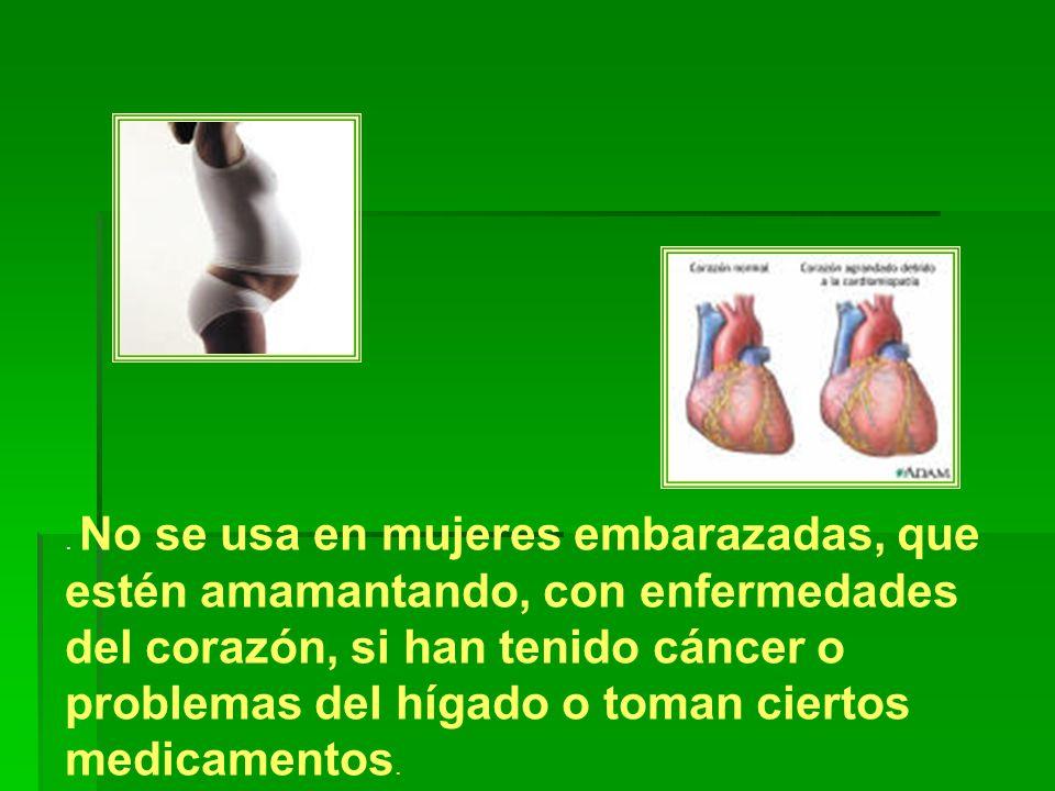 . No se usa en mujeres embarazadas, que estén amamantando, con enfermedades del corazón, si han tenido cáncer o problemas del hígado o toman ciertos medicamentos.