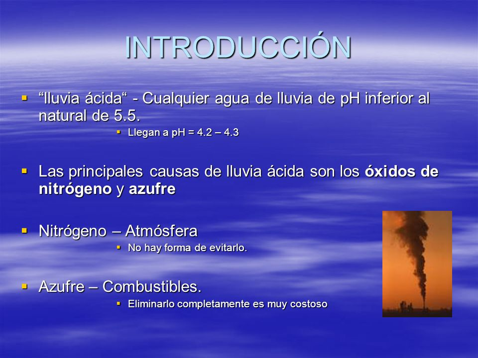 INTRODUCCIÓN lluvia ácida - Cualquier agua de lluvia de pH inferior al natural de 5.5. Llegan a pH = 4.2 – 4.3.