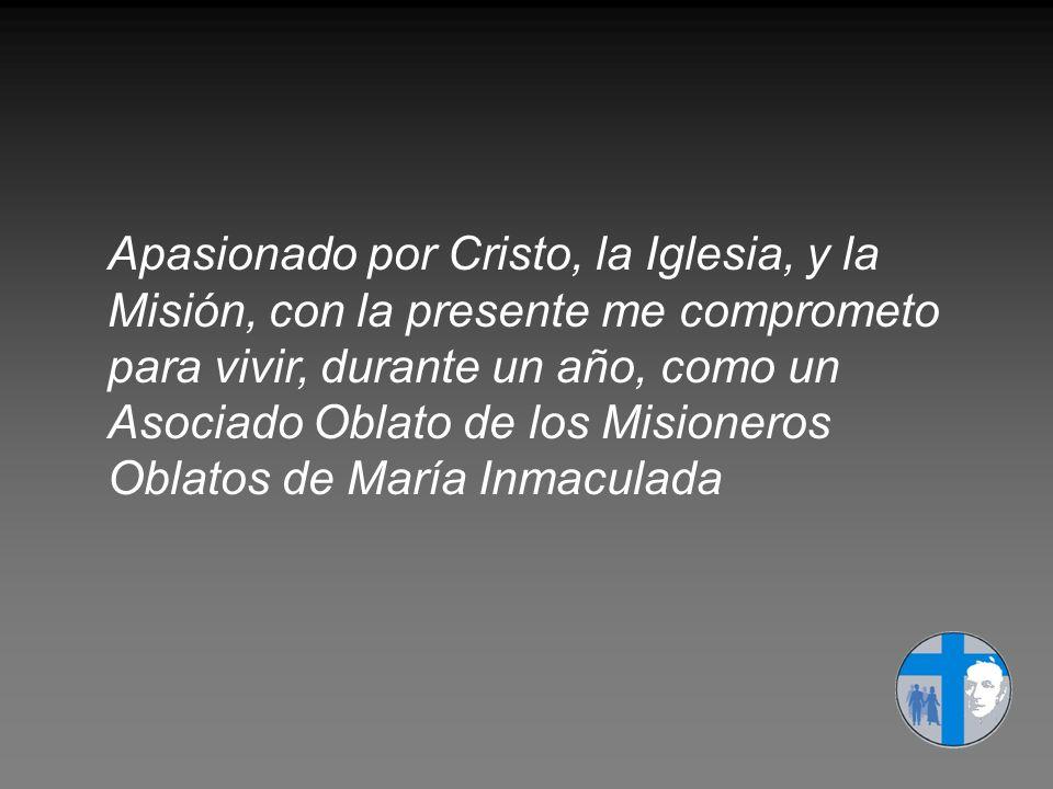 Apasionado por Cristo, la Iglesia, y la Misión, con la presente me comprometo para vivir, durante un año, como un Asociado Oblato de los Misioneros Oblatos de María Inmaculada