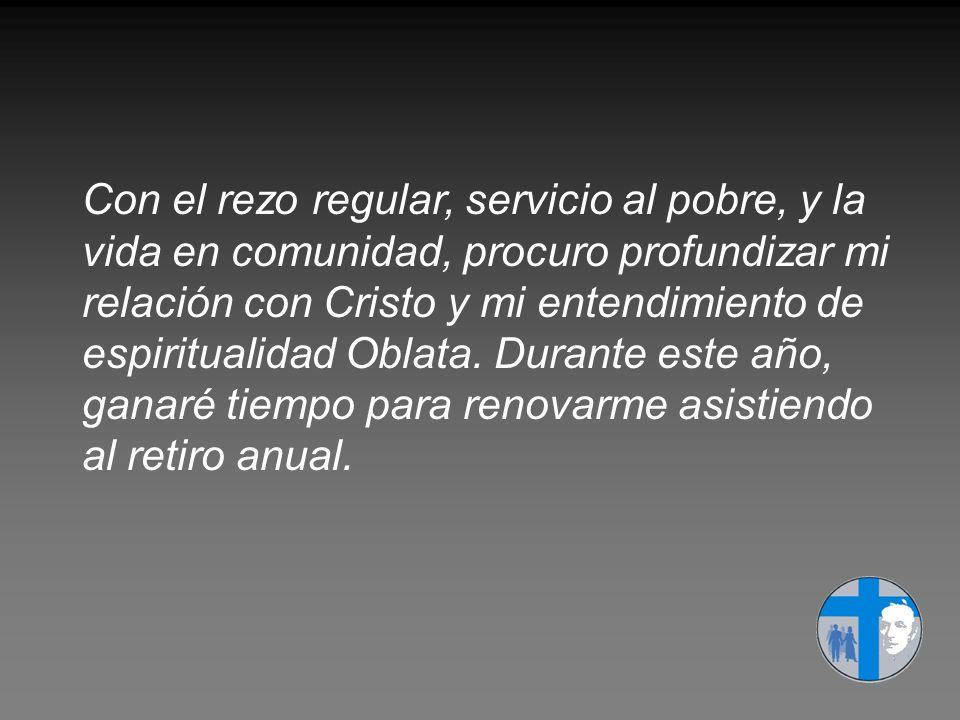 Con el rezo regular, servicio al pobre, y la vida en comunidad, procuro profundizar mi relación con Cristo y mi entendimiento de espiritualidad Oblata.
