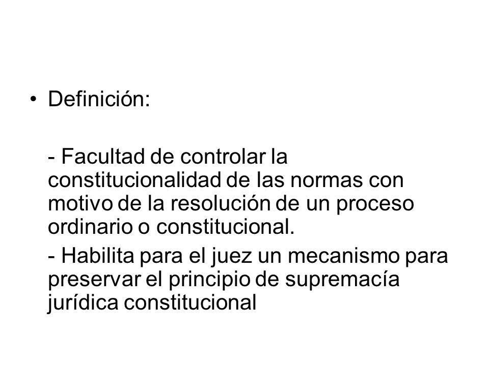 Definición: - Facultad de controlar la constitucionalidad de las normas con motivo de la resolución de un proceso ordinario o constitucional.