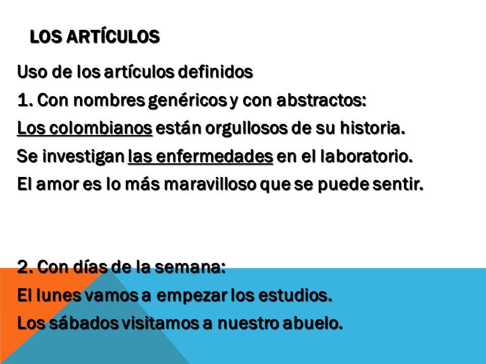 Los artículos Uso de los artículos definidos. 1. Con nombres genéricos y con abstractos: Los colombianos están orgullosos de su historia.