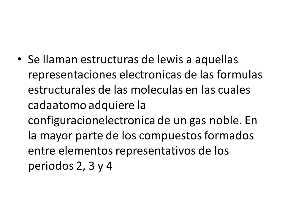 Se llaman estructuras de lewis a aquellas representaciones electronicas de las formulas estructurales de las moleculas en las cuales cadaatomo adquiere la configuracionelectronica de un gas noble.