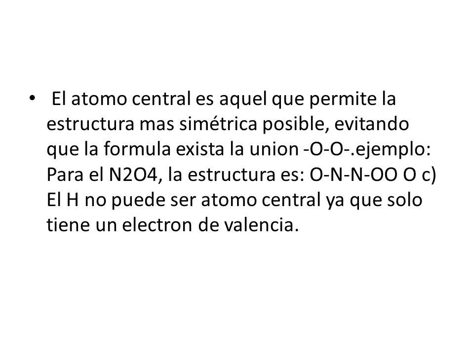 El atomo central es aquel que permite la estructura mas simétrica posible, evitando que la formula exista la union -O-O-.ejemplo: Para el N2O4, la estructura es: O-N-N-OO O c) El H no puede ser atomo central ya que solo tiene un electron de valencia.