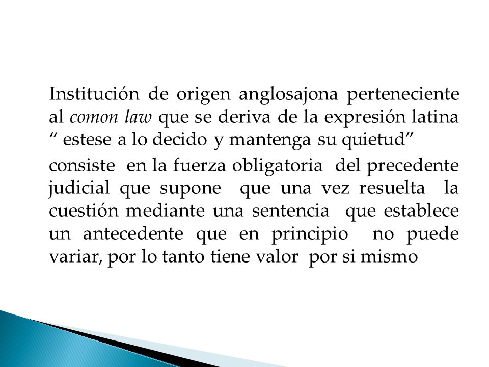 Institución de origen anglosajona perteneciente al comon law que se deriva de la expresión latina estese a lo decido y mantenga su quietud