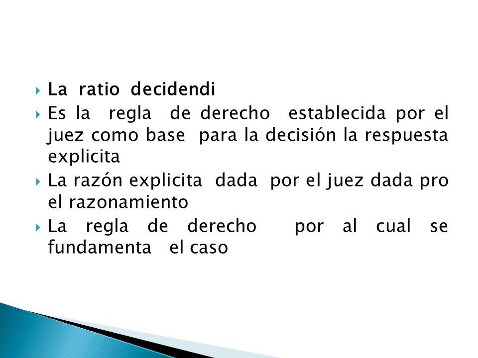La ratio decidendi Es la regla de derecho establecida por el juez como base para la decisión la respuesta explicita.