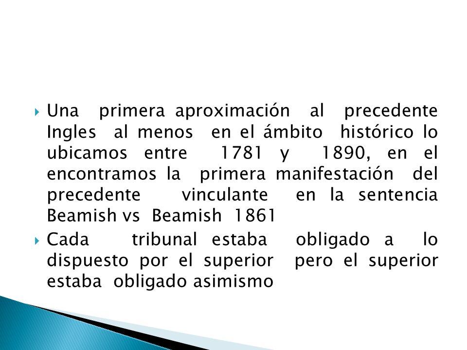 Una primera aproximación al precedente Ingles al menos en el ámbito histórico lo ubicamos entre 1781 y 1890, en el encontramos la primera manifestación del precedente vinculante en la sentencia Beamish vs Beamish 1861
