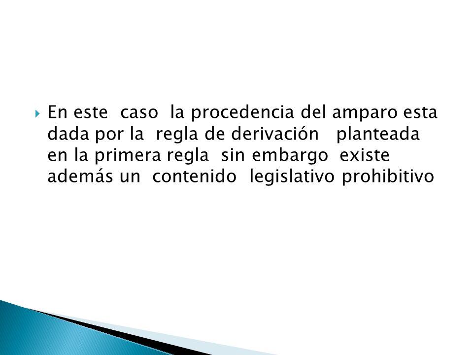 En este caso la procedencia del amparo esta dada por la regla de derivación planteada en la primera regla sin embargo existe además un contenido legislativo prohibitivo