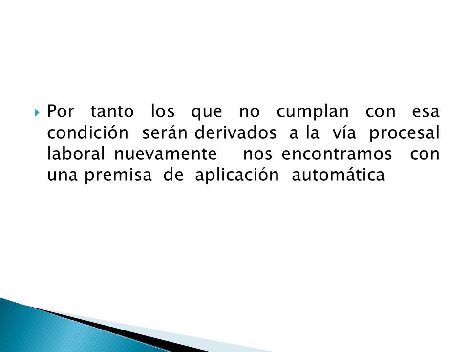 Por tanto los que no cumplan con esa condición serán derivados a la vía procesal laboral nuevamente nos encontramos con una premisa de aplicación automática