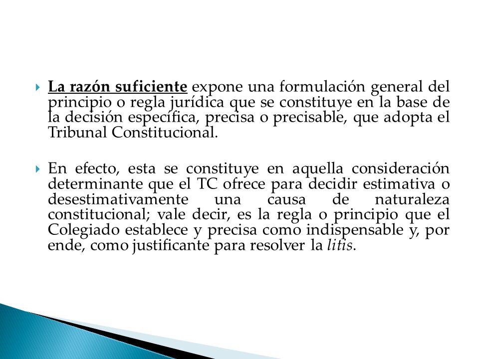 La razón suficiente expone una formulación general del principio o regla jurídica que se constituye en la base de la decisión específica, precisa o precisable, que adopta el Tribunal Constitucional.