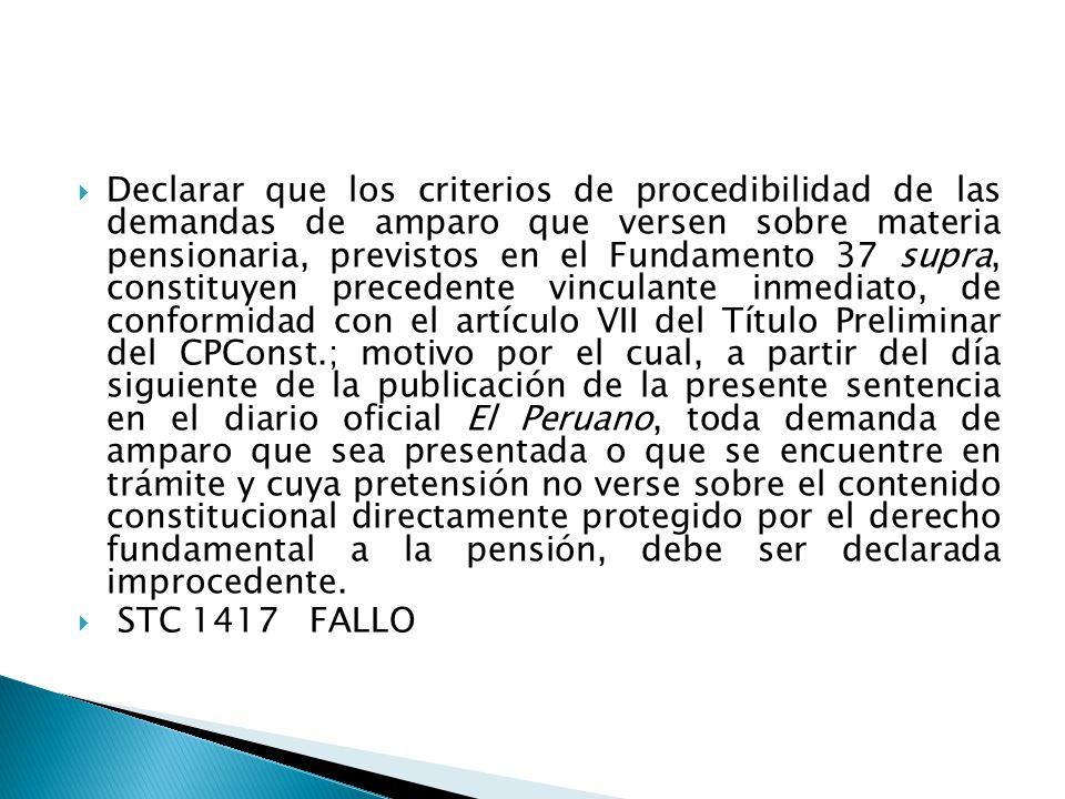 Declarar que los criterios de procedibilidad de las demandas de amparo que versen sobre materia pensionaria, previstos en el Fundamento 37 supra, constituyen precedente vinculante inmediato, de conformidad con el artículo VII del Título Preliminar del CPConst.; motivo por el cual, a partir del día siguiente de la publicación de la presente sentencia en el diario oficial El Peruano, toda demanda de amparo que sea presentada o que se encuentre en trámite y cuya pretensión no verse sobre el contenido constitucional directamente protegido por el derecho fundamental a la pensión, debe ser declarada improcedente.