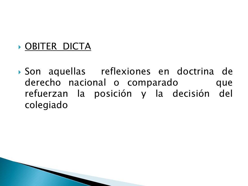 OBITER DICTA Son aquellas reflexiones en doctrina de derecho nacional o comparado que refuerzan la posición y la decisión del colegiado.