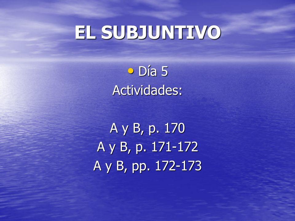 EL SUBJUNTIVO Día 5 Actividades: A y B, p. 170 A y B, p. 171-172