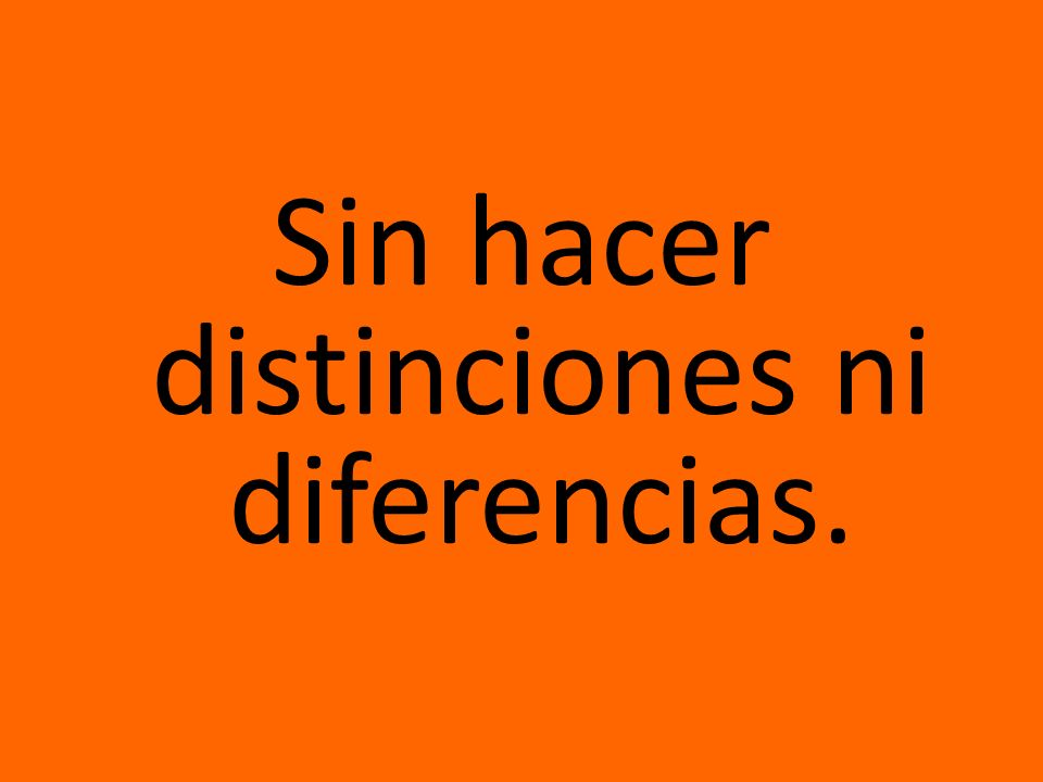 Sin hacer distinciones ni diferencias.