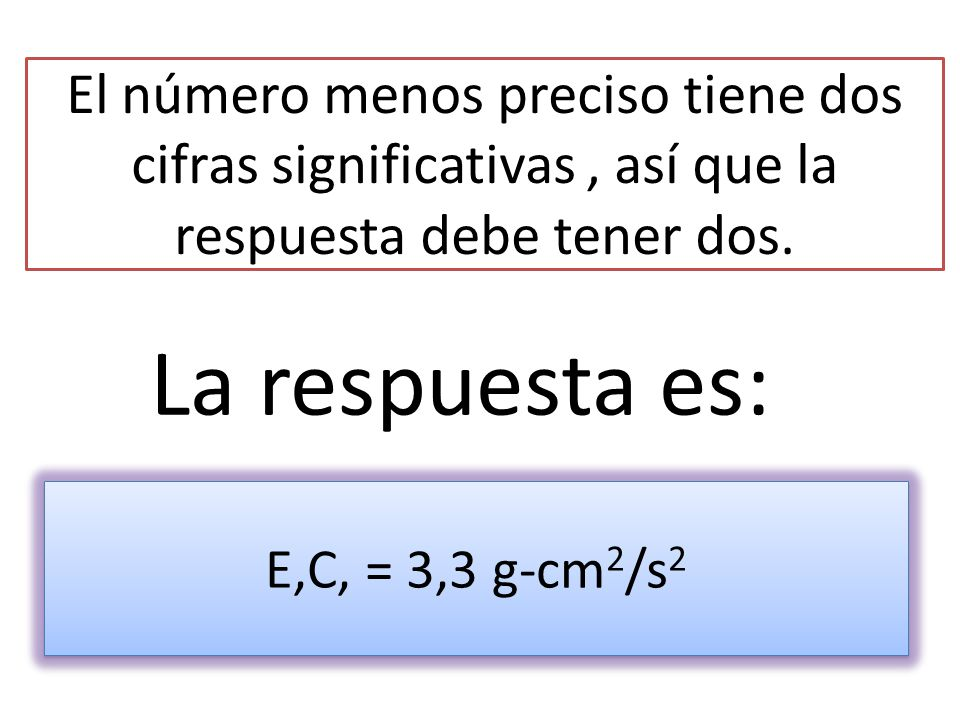 El número menos preciso tiene dos cifras significativas , así que la respuesta debe tener dos.