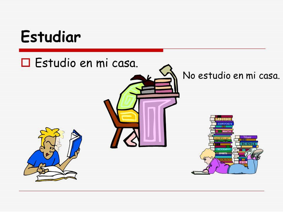 Estudiar Estudio en mi casa. No estudio en mi casa.