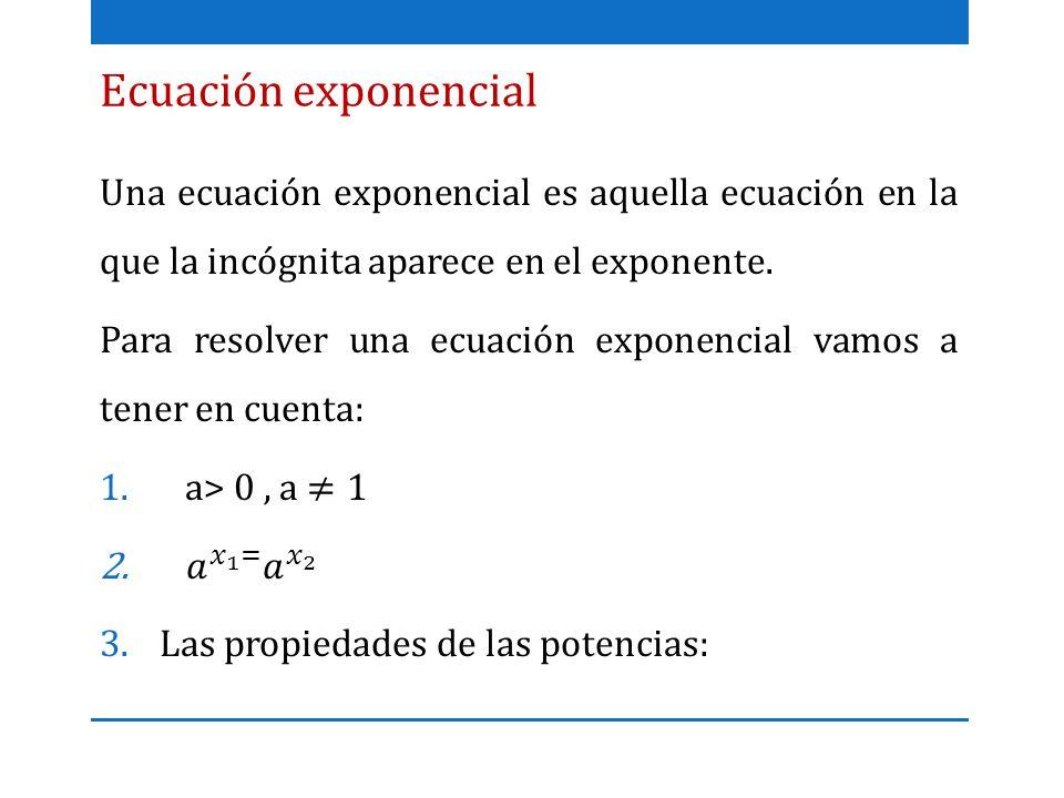 Ecuación exponencial Una ecuación exponencial es aquella ecuación en la que la incógnita aparece en el exponente.