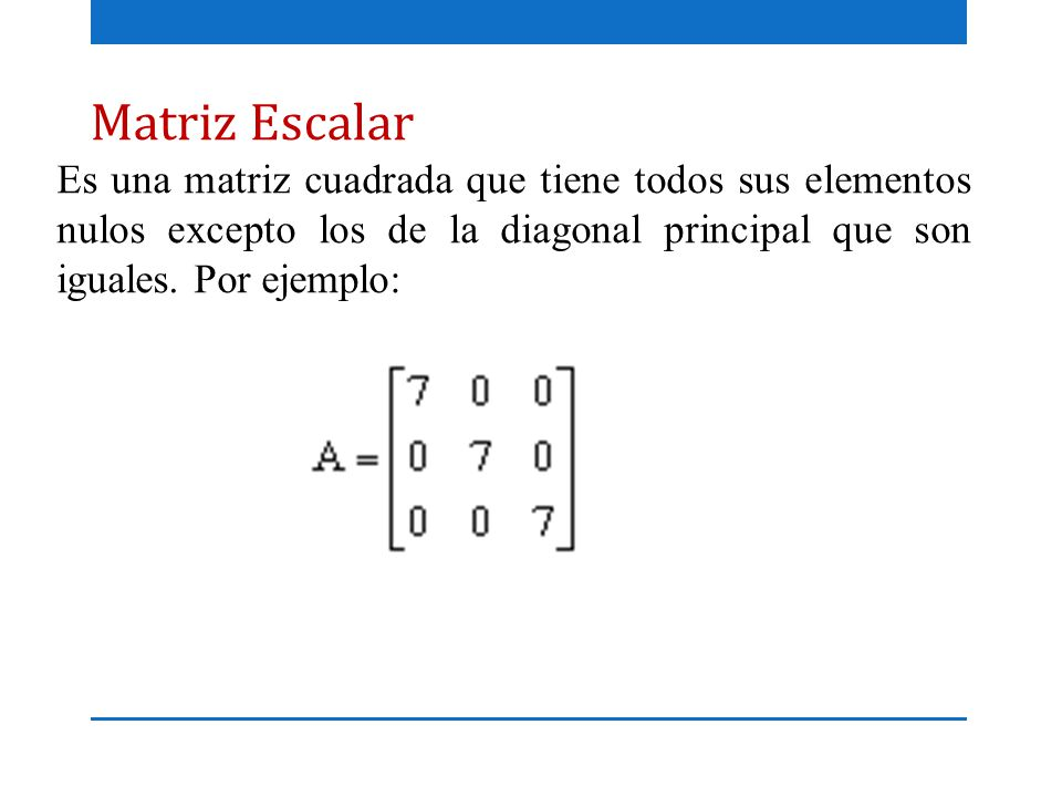 Matriz Escalar Es una matriz cuadrada que tiene todos sus elementos nulos excepto los de la diagonal principal que son iguales.
