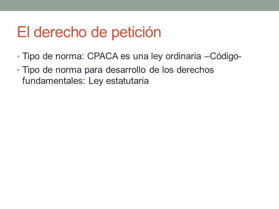 El derecho de petición Tipo de norma: CPACA es una ley ordinaria –Código-