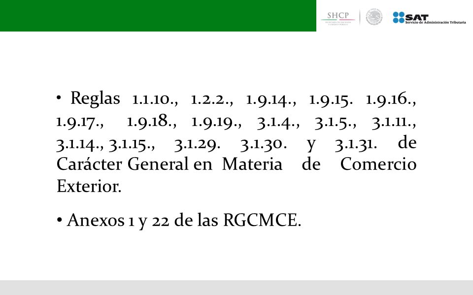 • Reglas 1.1.10., 1.2.2., 1.9.14., 1.9.15. 1.9.16., 1.9.17., 1.9.18., 1.9.19., 3.1.4., 3.1.5., 3.1.11., 3.1.14., 3.1.15., 3.1.29. 3.1.30. y 3.1.31. de Carácter General en Materia de Comercio Exterior.