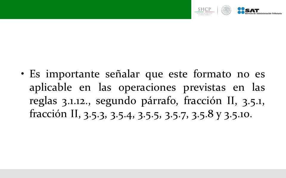 • Es importante señalar que este formato no es aplicable en las operaciones previstas en las reglas 3.1.12., segundo párrafo, fracción II, 3.5.1, fracción II, 3.5.3, 3.5.4, 3.5.5, 3.5.7, 3.5.8 y 3.5.10.